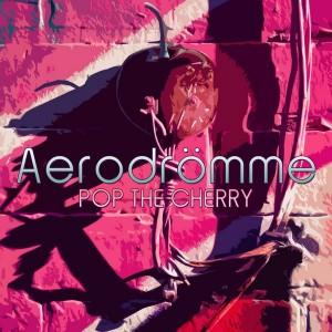 Aerodrömme – Pop The Cherry