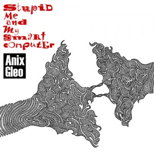 Anix Gleo – Stupid Me And My Smart Computer