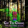Cut The Cheese – Turn The Tables Around…