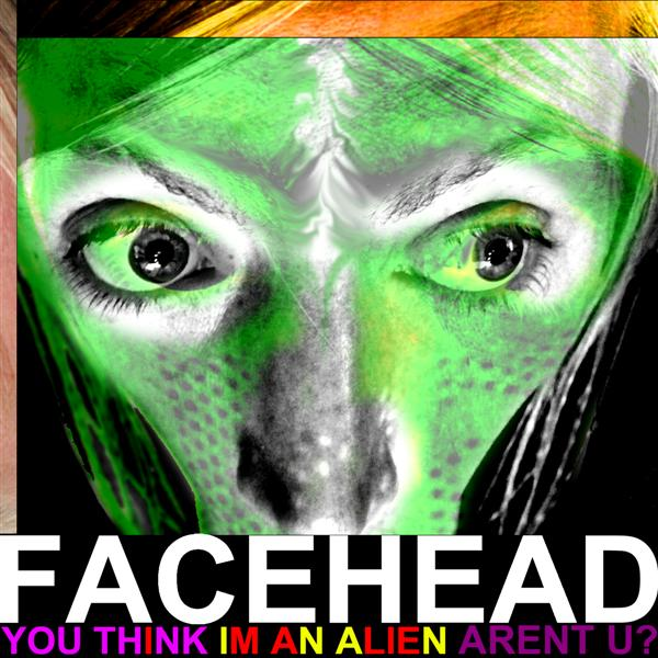 FaceHead - You Think I'm An Alien Aren't U?