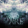 Sun Shadow – Dissolving Who We Are
