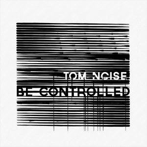 Tom Noise – Be Controlled